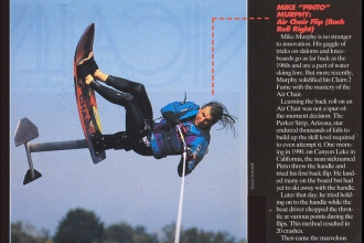 "1994: The ""Claim 2 Fame"" feature in WaterSki Magazine highlighted innovative riders and the ""moves that made them famous"". Mike Murphy - back roll, Tony Klarich - slalom ski front flip, Mike Seipel - inverted barefoot jumping, Darin Shapiro - wakeboard Air Raley, Mike Mack - slalom ski Bodyslide"